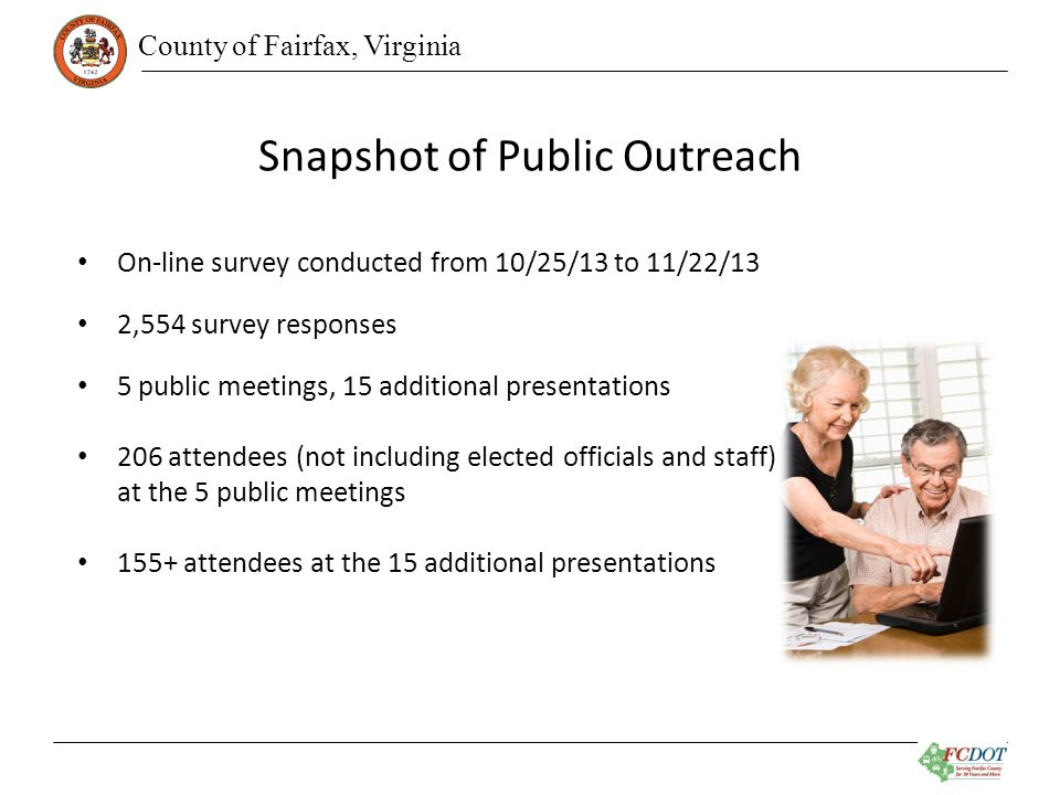 County of Fairfax, Virginia Snapshot of Public Outreach On-line survey conducted from 10/25/13 to 11/22/13 2,554 survey responses 5 public meetings, 15 additional presentations 206 attendees (not including elected officials and staff) at the 5 public meetings 155+ attendees at the 15 additional presentations