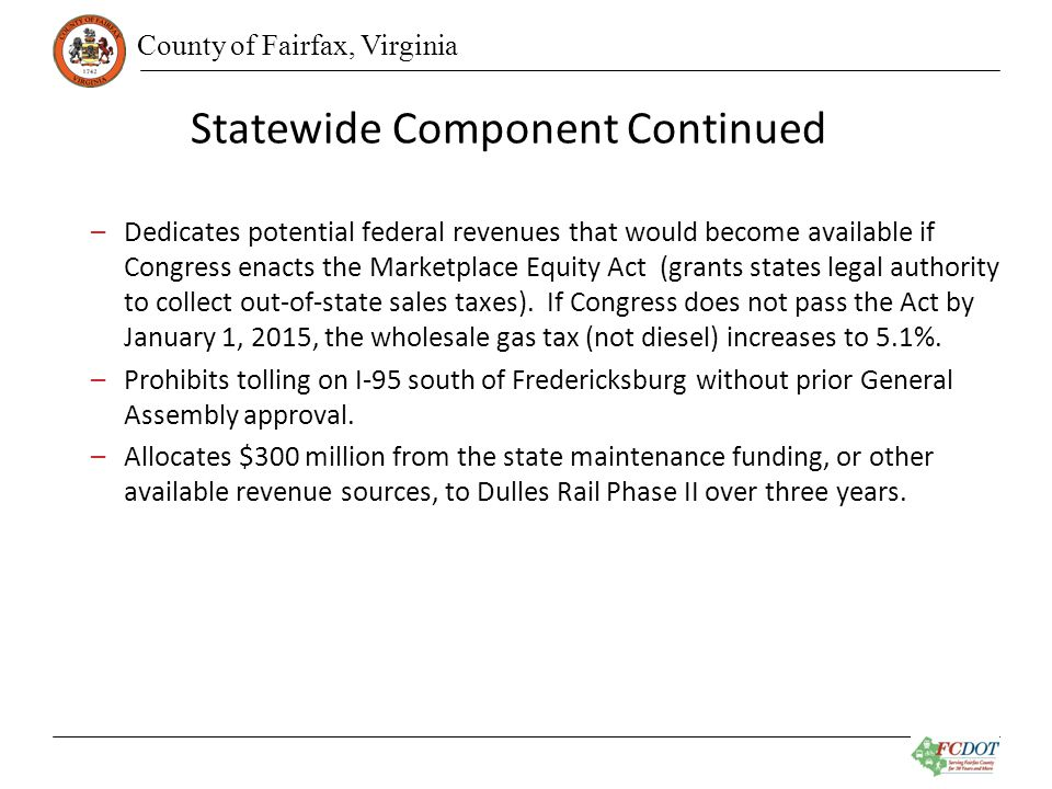 County of Fairfax, Virginia Statewide Component Continued –Dedicates potential federal revenues that would become available if Congress enacts the Marketplace Equity Act (grants states legal authority to collect out-of-state sales taxes).