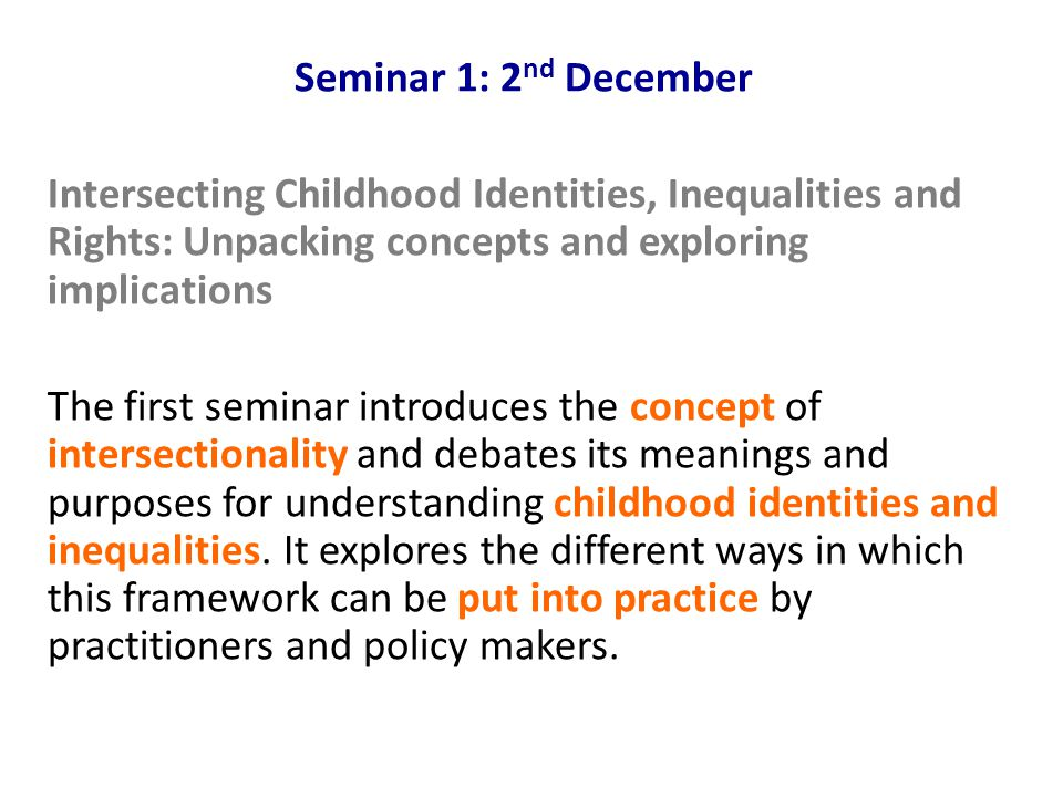 Seminar 1: 2 nd December Intersecting Childhood Identities, Inequalities and Rights: Unpacking concepts and exploring implications The first seminar introduces the concept of intersectionality and debates its meanings and purposes for understanding childhood identities and inequalities.