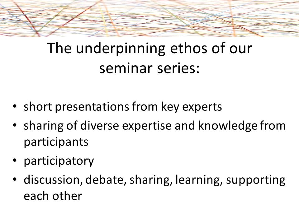 The underpinning ethos of our seminar series: short presentations from key experts sharing of diverse expertise and knowledge from participants participatory discussion, debate, sharing, learning, supporting each other