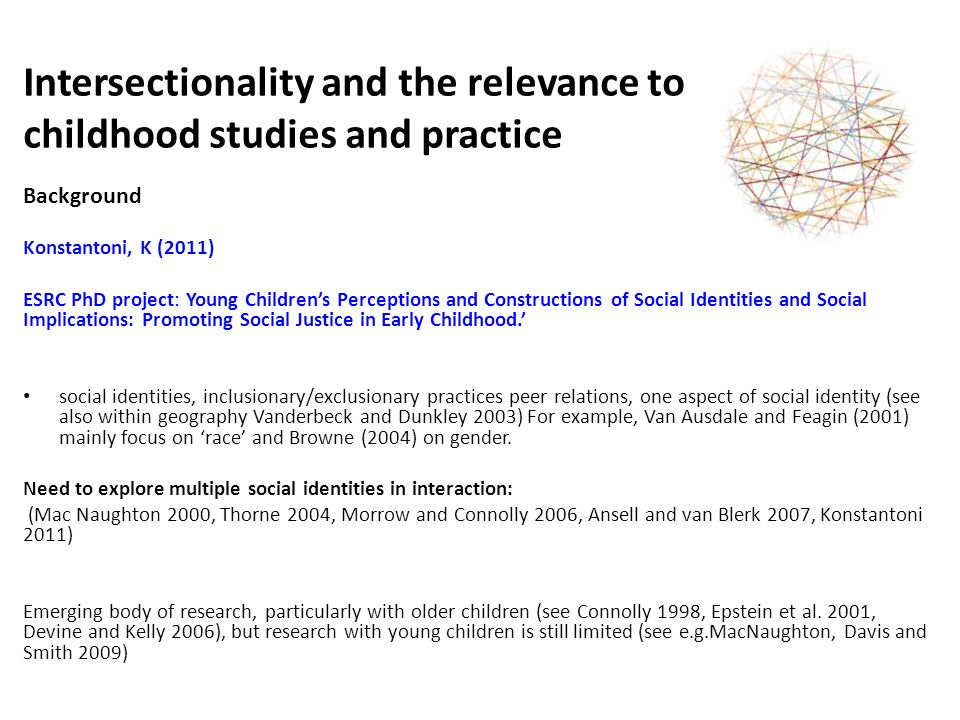 Intersectionality and the relevance to childhood studies and practice Background Marlies Kustatscher (ongoing) Principal s Career Development Scholarship of the University of Edinburgh PhD Project Children's relationships and intersecting social identities in the diverse primary school