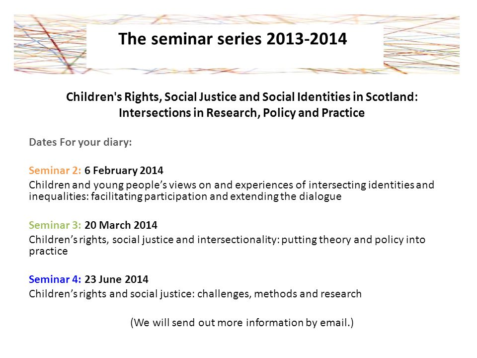 Children s Rights, Social Justice and Social Identities in Scotland: Intersections in Research, Policy and Practice Dates For your diary: Seminar 2: 6 February 2014 Children and young people's views on and experiences of intersecting identities and inequalities: facilitating participation and extending the dialogue Seminar 3: 20 March 2014 Children's rights, social justice and intersectionality: putting theory and policy into practice Seminar 4: 23 June 2014 Children's rights and social justice: challenges, methods and research (We will send out more information by email.) The seminar series 2013-2014