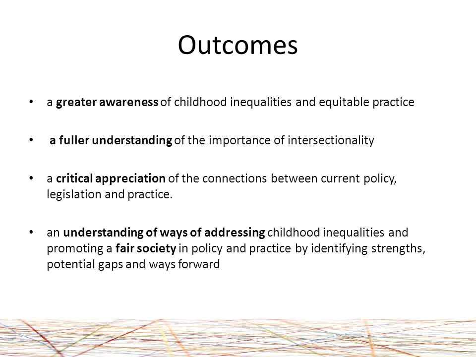 Outcomes a greater awareness of childhood inequalities and equitable practice a fuller understanding of the importance of intersectionality a critical appreciation of the connections between current policy, legislation and practice.