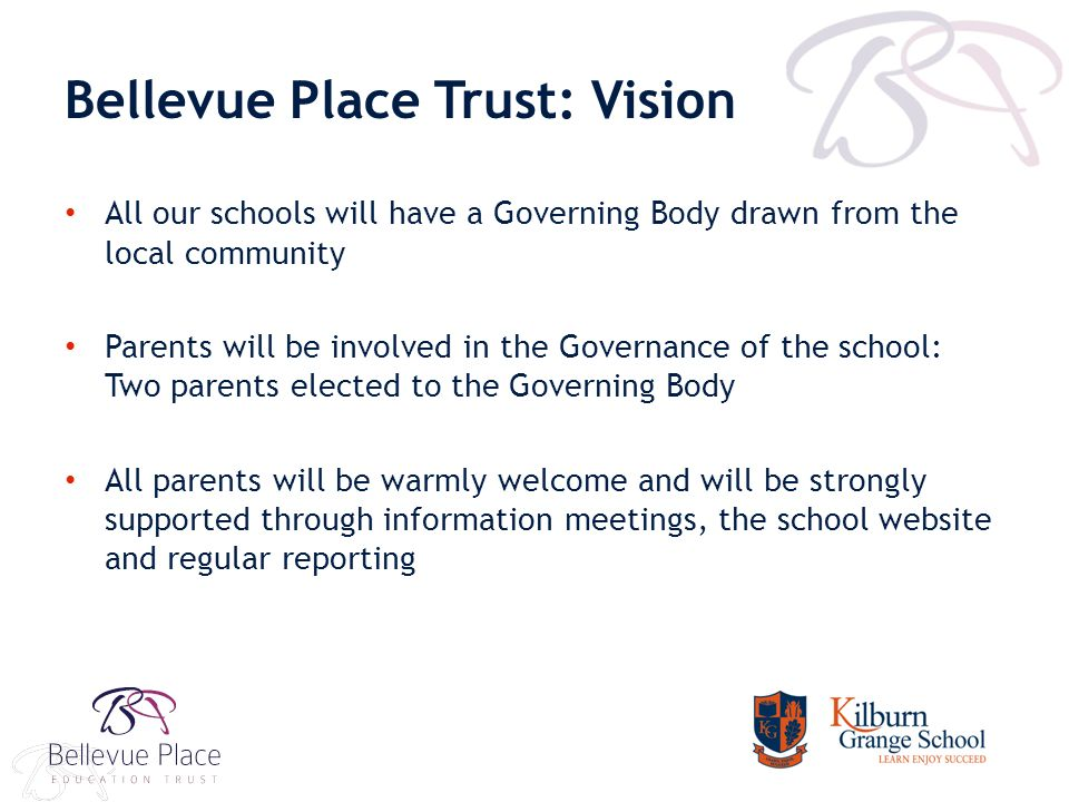 Bellevue Place Trust: Vision All our schools will have a Governing Body drawn from the local community Parents will be involved in the Governance of the school: Two parents elected to the Governing Body All parents will be warmly welcome and will be strongly supported through information meetings, the school website and regular reporting