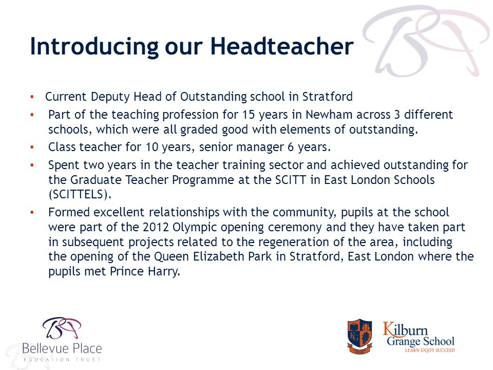 Introducing our Headteacher Current Deputy Head of Outstanding school in Stratford Part of the teaching profession for 15 years in Newham across 3 different schools, which were all graded good with elements of outstanding.
