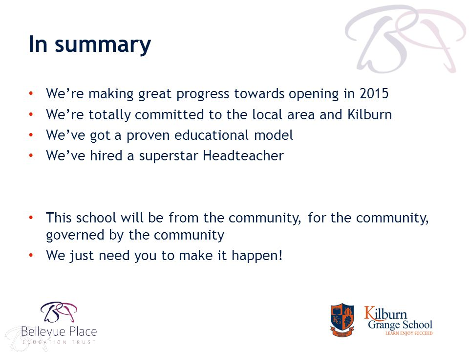 In summary We're making great progress towards opening in 2015 We're totally committed to the local area and Kilburn We've got a proven educational model We've hired a superstar Headteacher This school will be from the community, for the community, governed by the community We just need you to make it happen!