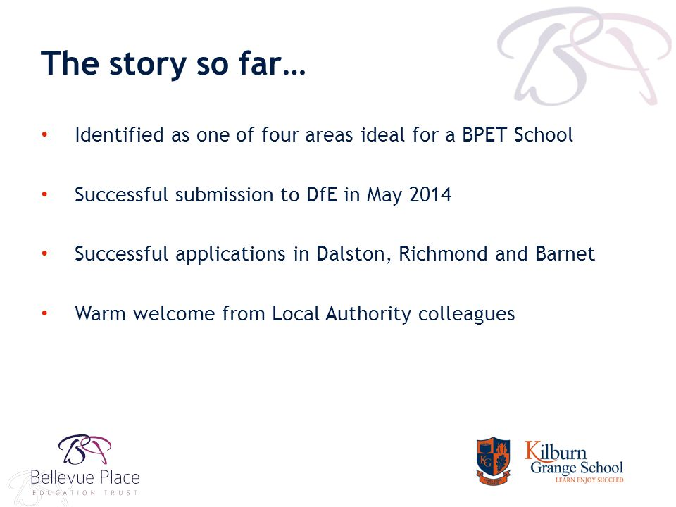 The story so far… Identified as one of four areas ideal for a BPET School Successful submission to DfE in May 2014 Successful applications in Dalston, Richmond and Barnet Warm welcome from Local Authority colleagues