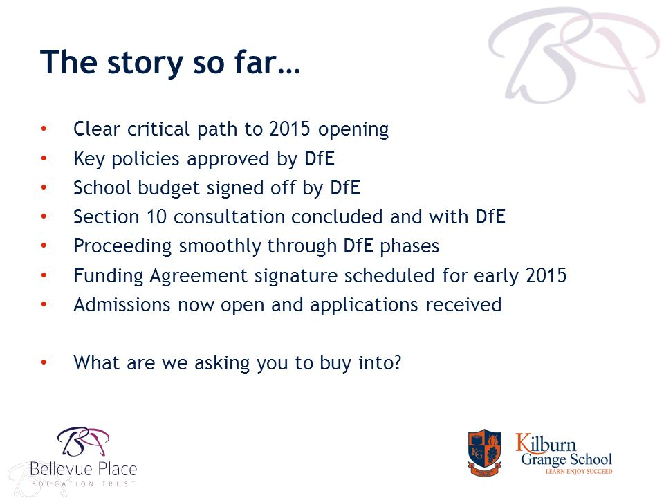 The story so far… Clear critical path to 2015 opening Key policies approved by DfE School budget signed off by DfE Section 10 consultation concluded and with DfE Proceeding smoothly through DfE phases Funding Agreement signature scheduled for early 2015 Admissions now open and applications received What are we asking you to buy into?