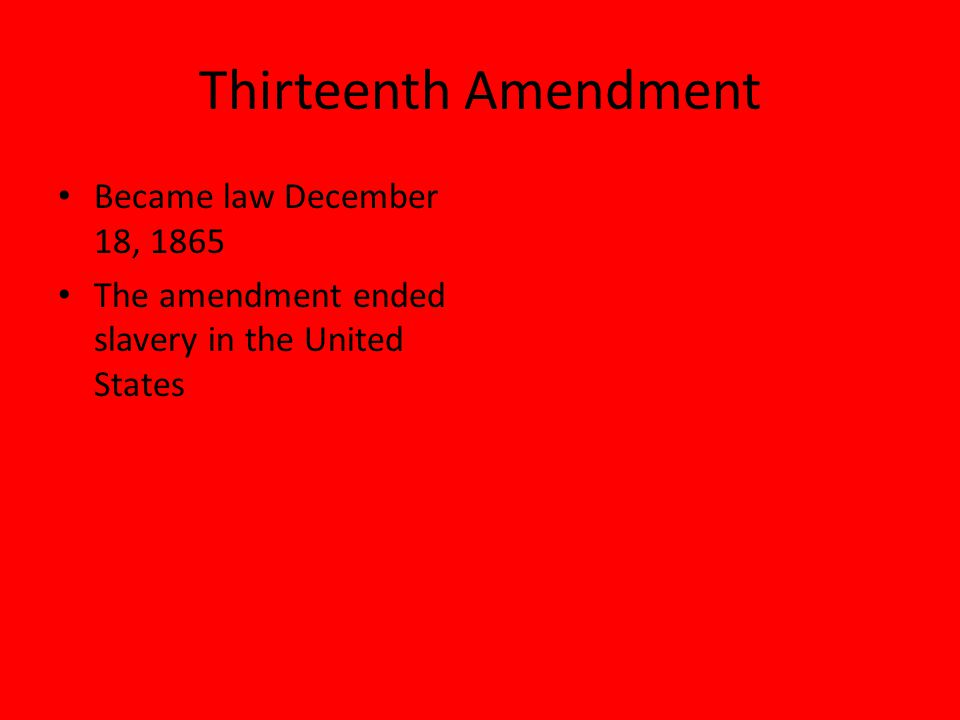 Thirteenth Amendment Became law December 18, 1865 The amendment ended slavery in the United States