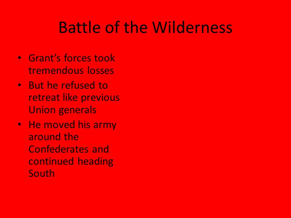 Battle of the Wilderness Grant's forces took tremendous losses But he refused to retreat like previous Union generals He moved his army around the Con