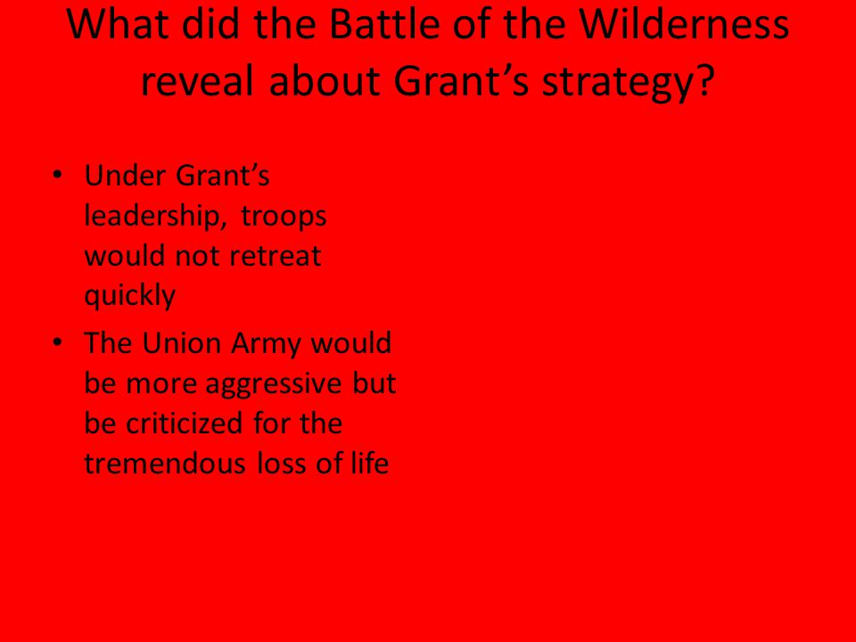 What did the Battle of the Wilderness reveal about Grant's strategy? Under Grant's leadership, troops would not retreat quickly The Union Army would b