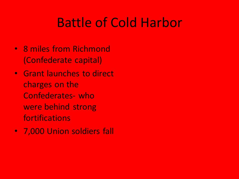 Battle of Cold Harbor 8 miles from Richmond (Confederate capital) Grant launches to direct charges on the Confederates- who were behind strong fortifications 7,000 Union soldiers fall