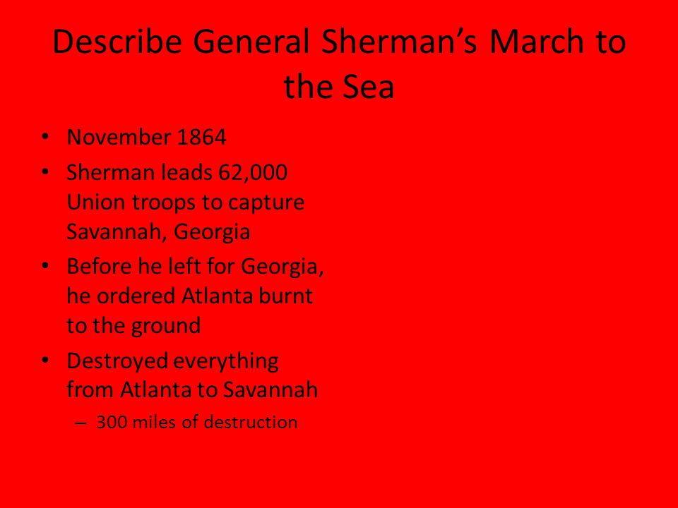 Describe General Sherman's March to the Sea November 1864 Sherman leads 62,000 Union troops to capture Savannah, Georgia Before he left for Georgia, he ordered Atlanta burnt to the ground Destroyed everything from Atlanta to Savannah – 300 miles of destruction