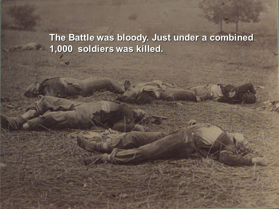 The Battle was bloody. Just under a combined 1,000 soldiers was killed.