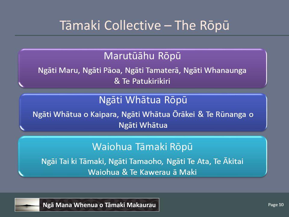 Page 10 Tāmaki Collective – The Rōpū Marutūāhu Rōpū Ngāti Maru, Ngāti Pāoa, Ngāti Tamaterā, Ngāti Whanaunga & Te Patukirikiri Ngāti Whātua Rōpū Ngāti Whātua o Kaipara, Ngāti Whātua Ōrākei & Te Rūnanga o Ngāti Whātua Waiohua Tāmaki Rōpū Ngāi Tai ki Tāmaki, Ngāti Tamaoho, Ngāti Te Ata, Te Ākitai Waiohua & Te Kawerau ā Maki