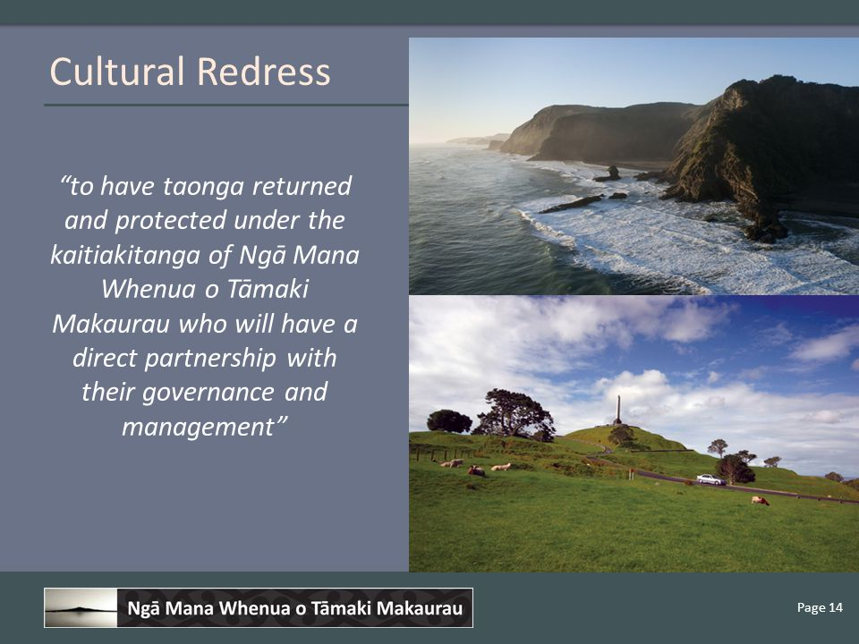 Page 14 to have taonga returned and protected under the kaitiakitanga of Ngā Mana Whenua o Tāmaki Makaurau who will have a direct partnership with their governance and management Cultural Redress