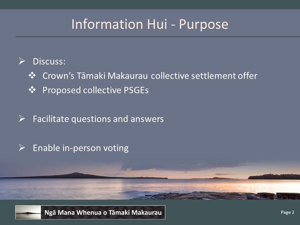 Page 2 Information Hui - Purpose  Discuss:  Crown's Tāmaki Makaurau collective settlement offer  Proposed collective PSGEs  Facilitate questions and answers  Enable in-person voting