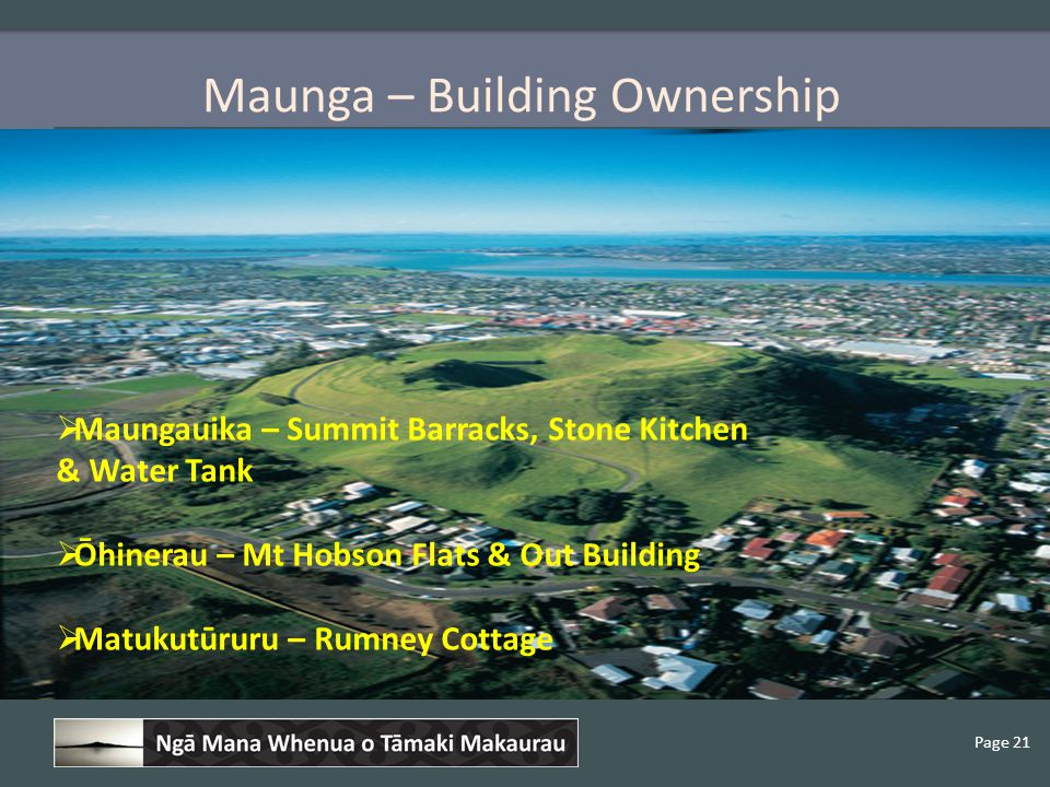 Page 21 Maunga – Building Ownership  Maungauika – Summit Barracks, Stone Kitchen & Water Tank  Ōhinerau – Mt Hobson Flats & Out Building  Matukutūruru – Rumney Cottage