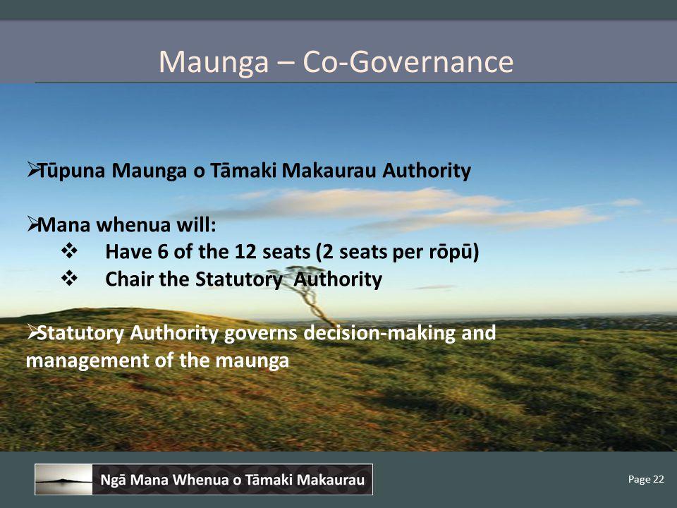Page 22 Maunga – Co-Governance  Tūpuna Maunga o Tāmaki Makaurau Authority  Mana whenua will:  Have 6 of the 12 seats (2 seats per rōpū)  Chair the Statutory Authority  Statutory Authority governs decision-making and management of the maunga
