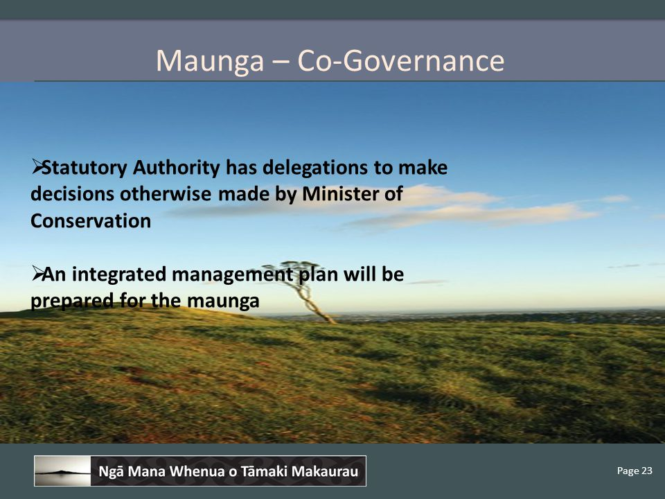 Page 23 Maunga – Co-Governance  Statutory Authority has delegations to make decisions otherwise made by Minister of Conservation  An integrated management plan will be prepared for the maunga