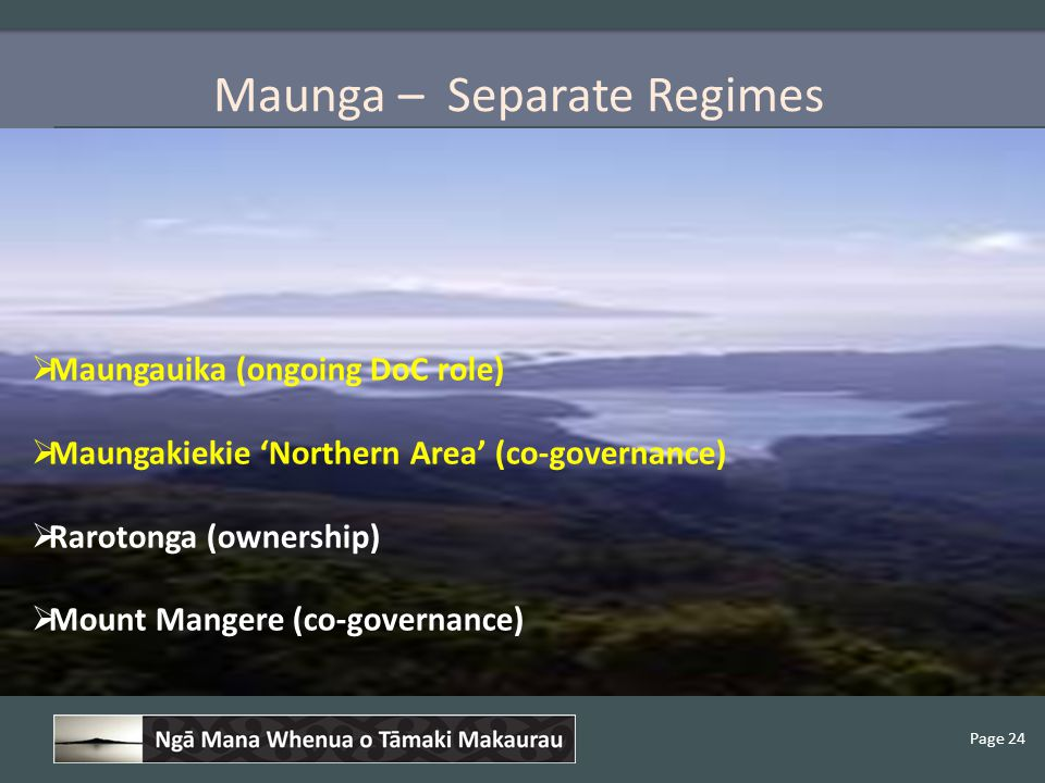 Page 24 Maunga – Separate Regimes  Maungauika (ongoing DoC role)  Maungakiekie 'Northern Area' (co-governance)  Rarotonga (ownership)  Mount Mangere (co-governance)