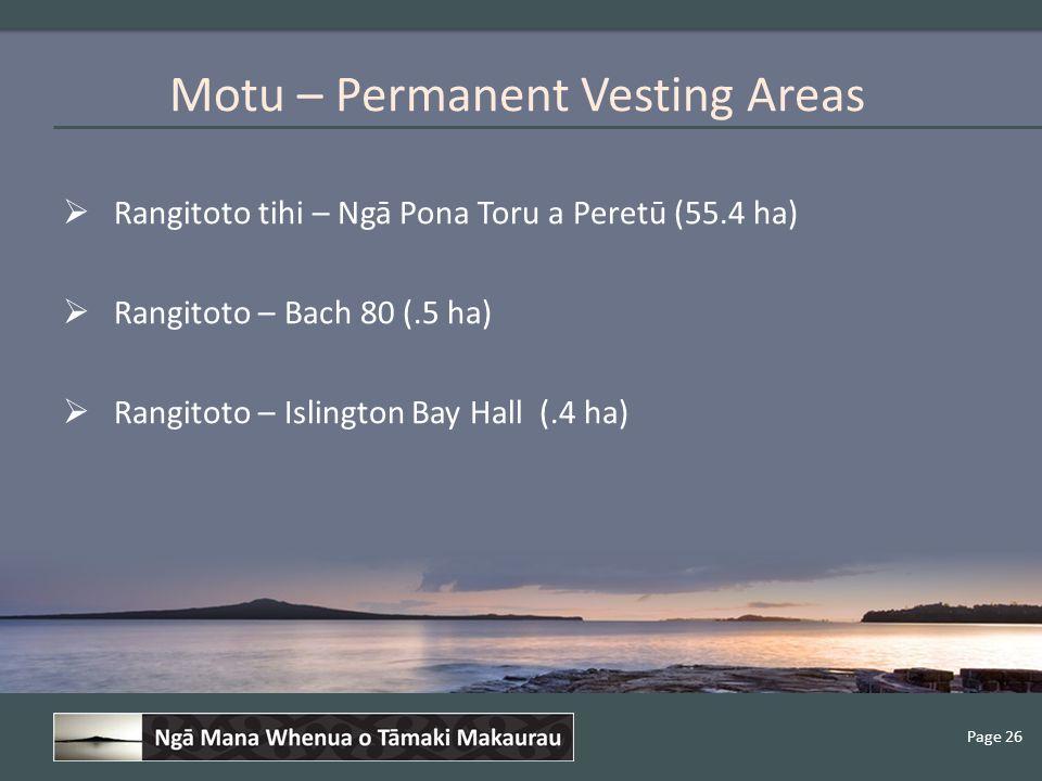 Page 26  Rangitoto tihi – Ngā Pona Toru a Peretū (55.4 ha)  Rangitoto – Bach 80 (.5 ha)  Rangitoto – Islington Bay Hall (.4 ha) Motu – Permanent Vesting Areas