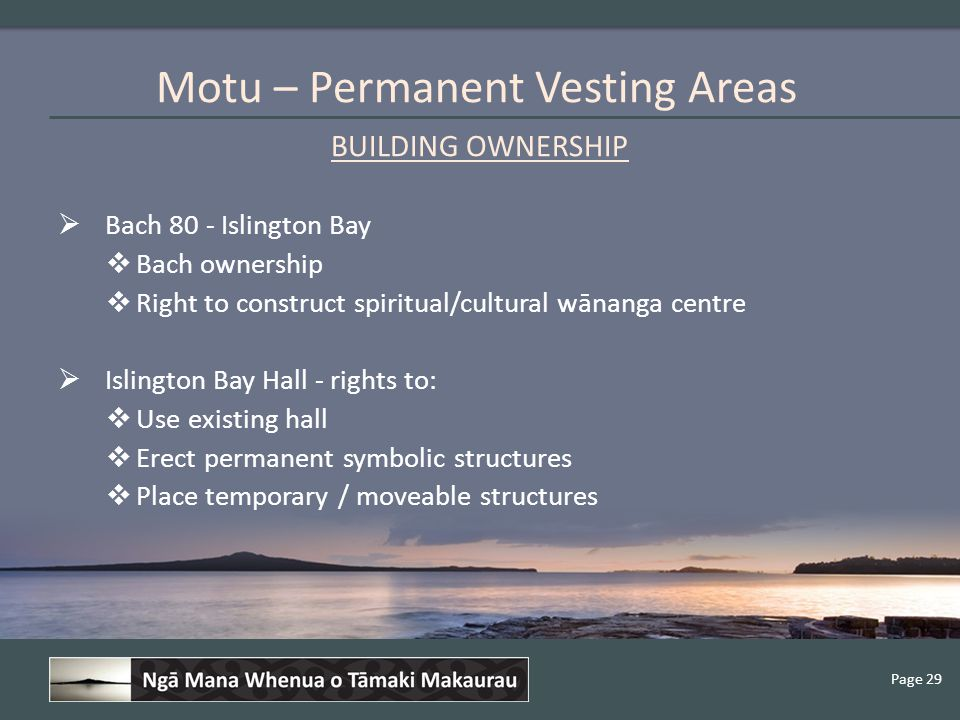 Page 29 BUILDING OWNERSHIP  Bach 80 - Islington Bay  Bach ownership  Right to construct spiritual/cultural wānanga centre  Islington Bay Hall - rights to:  Use existing hall  Erect permanent symbolic structures  Place temporary / moveable structures Motu – Permanent Vesting Areas