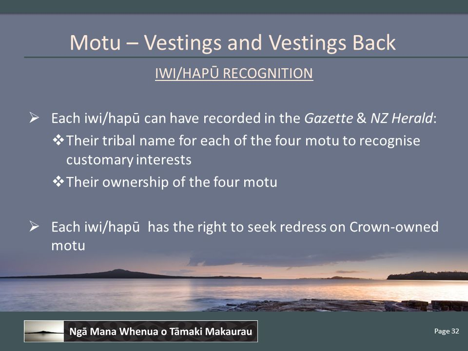 Page 32 IWI/HAPŪ RECOGNITION  Each iwi/hapū can have recorded in the Gazette & NZ Herald:  Their tribal name for each of the four motu to recognise customary interests  Their ownership of the four motu  Each iwi/hapū has the right to seek redress on Crown-owned motu Motu – Vestings and Vestings Back