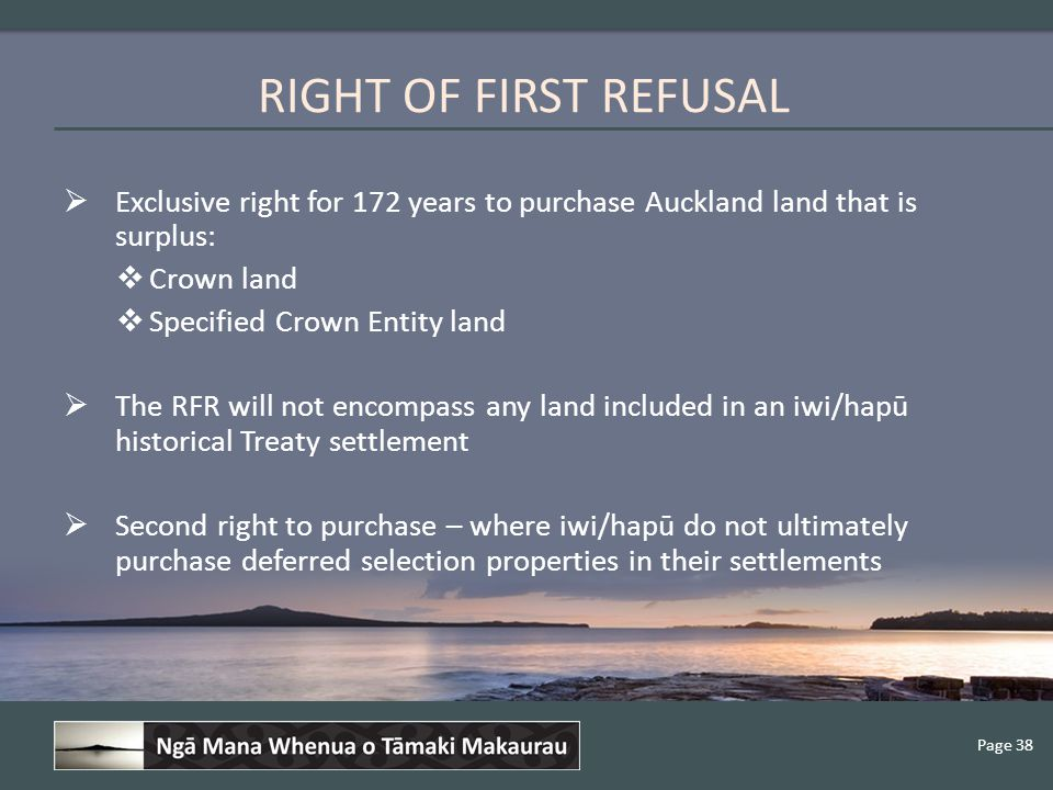Page 38  Exclusive right for 172 years to purchase Auckland land that is surplus:  Crown land  Specified Crown Entity land  The RFR will not encompass any land included in an iwi/hapū historical Treaty settlement  Second right to purchase – where iwi/hapū do not ultimately purchase deferred selection properties in their settlements RIGHT OF FIRST REFUSAL