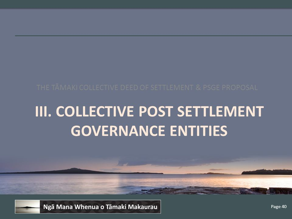 Page 40 III. COLLECTIVE POST SETTLEMENT GOVERNANCE ENTITIES THE TĀMAKI COLLECTIVE DEED OF SETTLEMENT & PSGE PROPOSAL