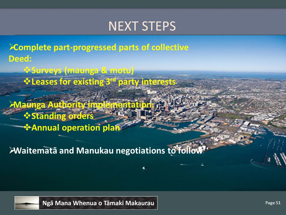 Page 51 NEXT STEPS  Complete part-progressed parts of collective Deed:  Surveys (maunga & motu)  Leases for existing 3 rd party interests  Maunga Authority implementation:  Standing orders  Annual operation plan  Waitematā and Manukau negotiations to follow