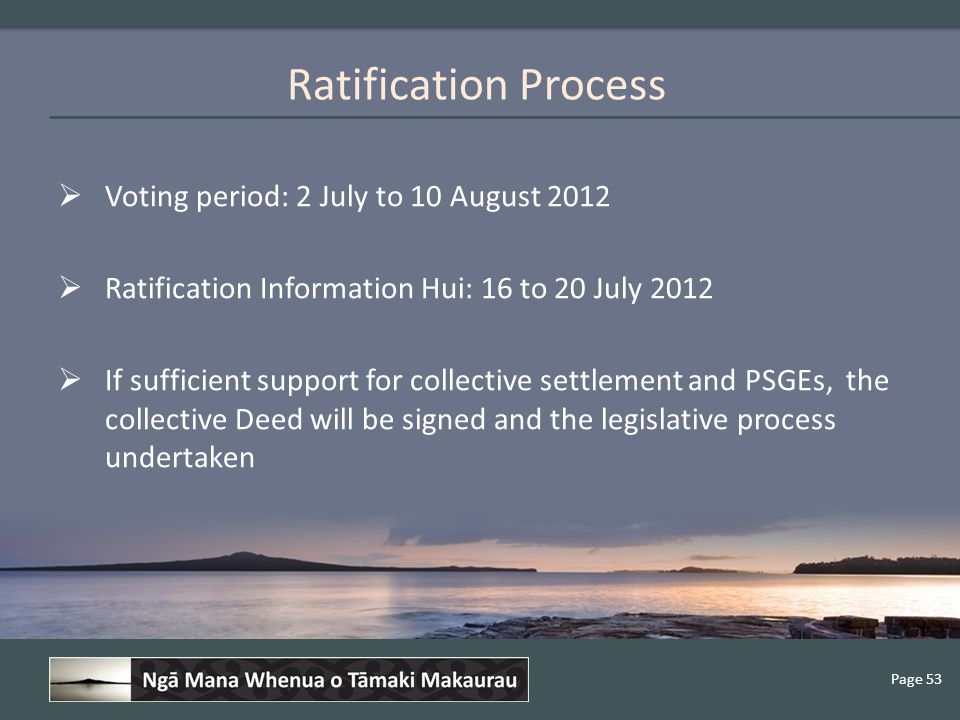Page 53  Voting period: 2 July to 10 August 2012  Ratification Information Hui: 16 to 20 July 2012  If sufficient support for collective settlement and PSGEs, the collective Deed will be signed and the legislative process undertaken Ratification Process