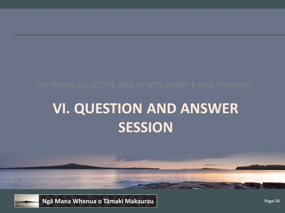 Page 54 VI. QUESTION AND ANSWER SESSION THE TĀMAKI COLLECTIVE DEED OF SETTLEMENT & PSGE PROPOSAL