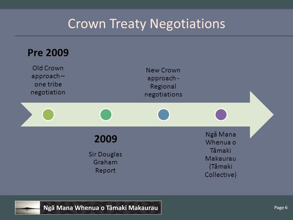 Page 6 Crown Treaty Negotiations Page 6 Pre 2009 Old Crown approach – one tribe negotiation 2009 Sir Douglas Graham Report New Crown approach - Regional negotiations Ngā Mana Whenua o Tāmaki Makaurau (Tāmaki Collective)