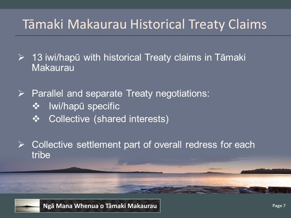 Page 7  13 iwi/hapū with historical Treaty claims in Tāmaki Makaurau  Parallel and separate Treaty negotiations:  Iwi/hapū specific  Collective (shared interests)  Collective settlement part of overall redress for each tribe Tāmaki Makaurau Historical Treaty Claims