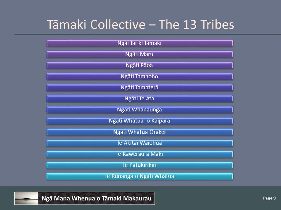 Page 9 Ngāi Tai ki TāmakiNgāti MaruNgāti PāoaNgāti TamaohoNgāti TamaterāNgāti Te AtaNgāti WhanaungaNgāti Whātua o KaiparaNgāti Whātua Ōrākei Te Ākitai WaiohuaTe Kawerau ā MakiTe PatukirikiriTe Rūnanga o Ngāti Whātua Tāmaki Collective – The 13 Tribes