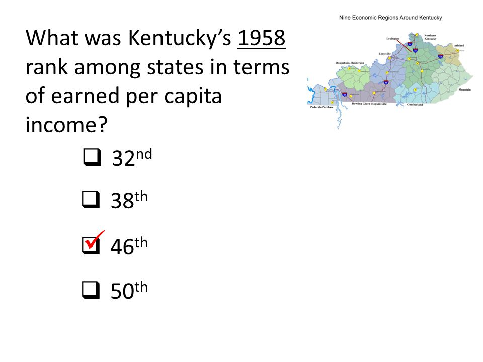 Kentucky's rank among 50 states Personal income minus transfer payments, per capita 1958:46 th 2013:46 th Thank goodness for West Virginia, Mississippi, South Carolina, and Arkansas.