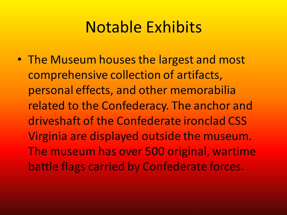 Notable Exhibits The Museum houses the largest and most comprehensive collection of artifacts, personal effects, and other memorabilia related to the Confederacy.