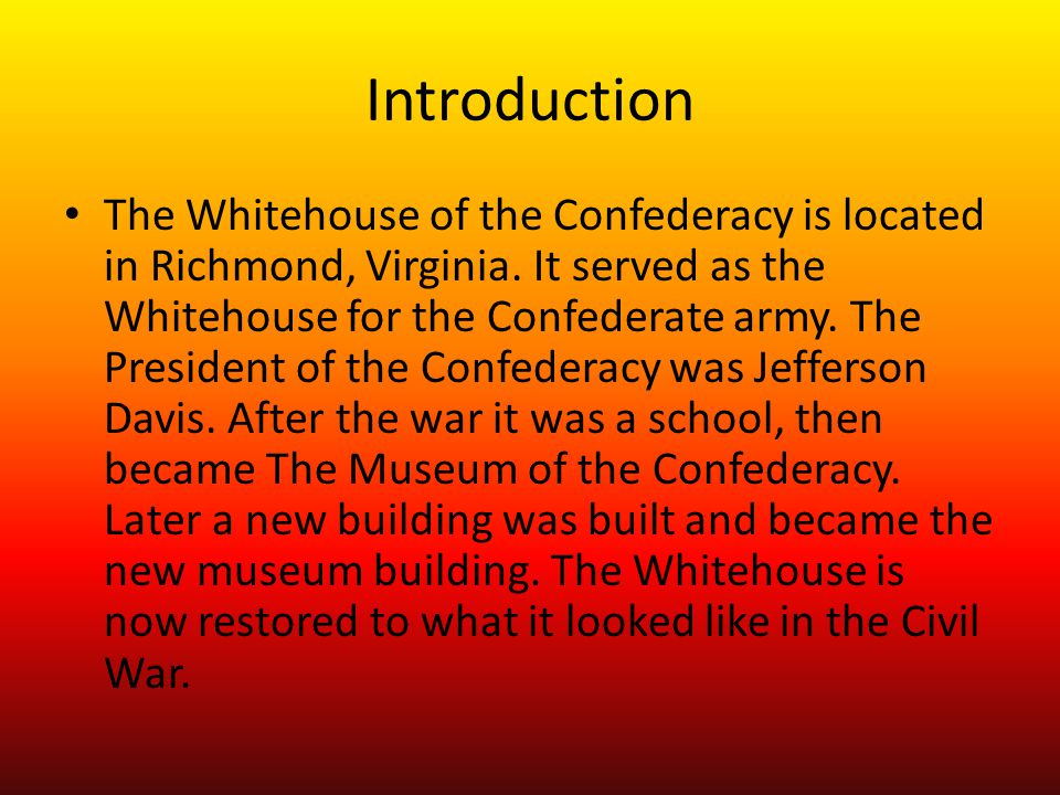 Introduction The Whitehouse of the Confederacy is located in Richmond, Virginia.