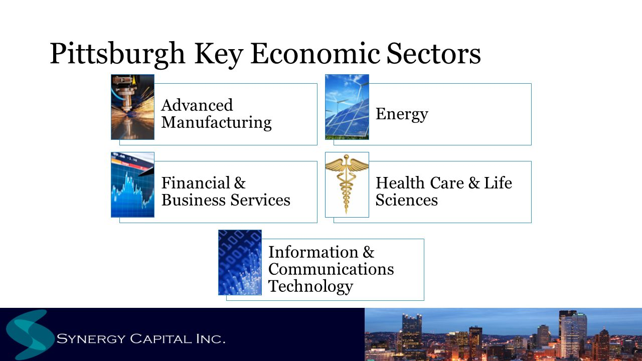 Pittsburgh Key Economic Sectors Advanced Manufacturing Energy Financial & Business Services Health Care & Life Sciences Information & Communications T