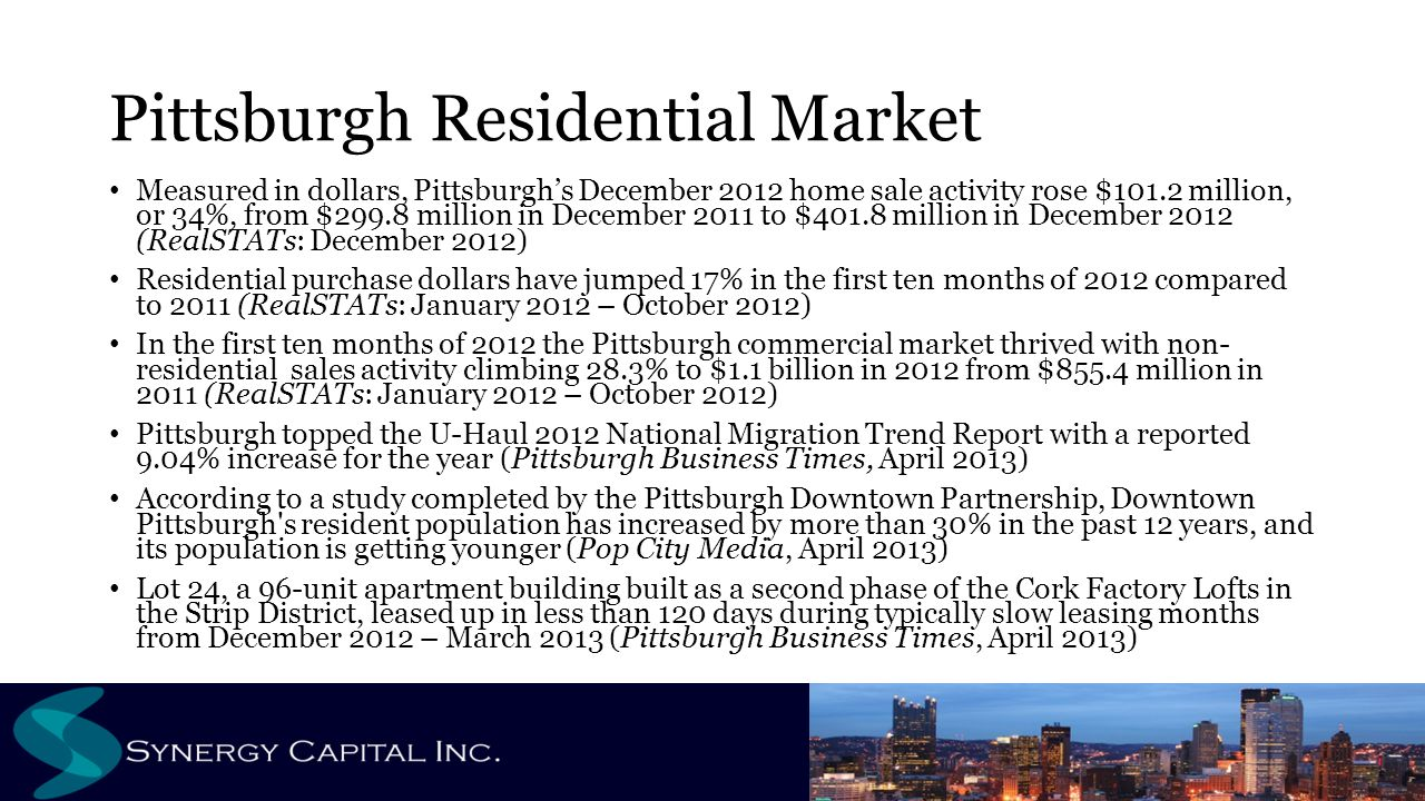 Pittsburgh Residential Market Measured in dollars, Pittsburgh's December 2012 home sale activity rose $101.2 million, or 34%, from $299.8 million in December 2011 to $401.8 million in December 2012 (RealSTATs: December 2012) Residential purchase dollars have jumped 17% in the first ten months of 2012 compared to 2011 (RealSTATs: January 2012 – October 2012) In the first ten months of 2012 the Pittsburgh commercial market thrived with non- residential sales activity climbing 28.3% to $1.1 billion in 2012 from $855.4 million in 2011 (RealSTATs: January 2012 – October 2012) Pittsburgh topped the U-Haul 2012 National Migration Trend Report with a reported 9.04% increase for the year (Pittsburgh Business Times, April 2013) According to a study completed by the Pittsburgh Downtown Partnership, Downtown Pittsburgh s resident population has increased by more than 30% in the past 12 years, and its population is getting younger (Pop City Media, April 2013) Lot 24, a 96-unit apartment building built as a second phase of the Cork Factory Lofts in the Strip District, leased up in less than 120 days during typically slow leasing months from December 2012 – March 2013 (Pittsburgh Business Times, April 2013)