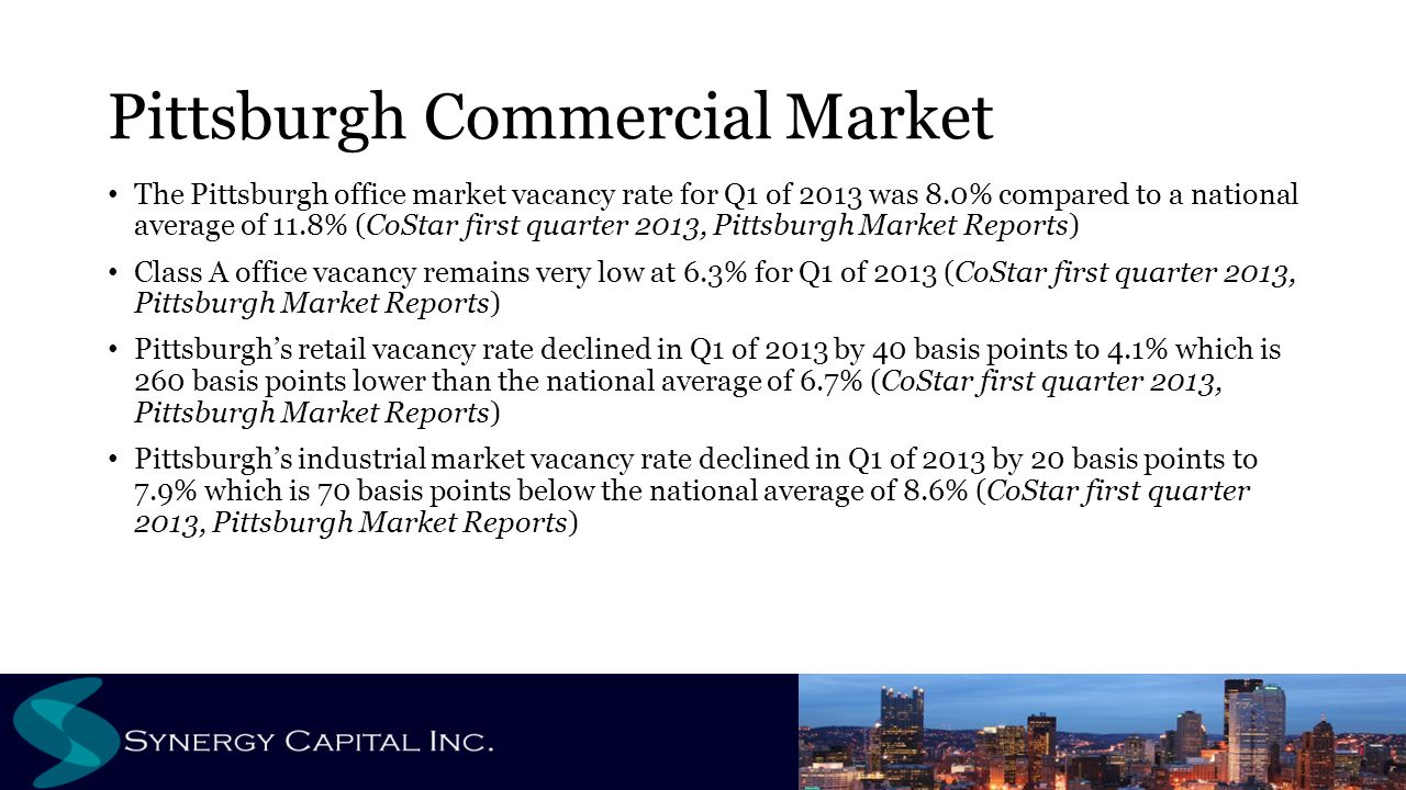 Pittsburgh Commercial Market The Pittsburgh office market vacancy rate for Q1 of 2013 was 8.0% compared to a national average of 11.8% (CoStar first quarter 2013, Pittsburgh Market Reports) Class A office vacancy remains very low at 6.3% for Q1 of 2013 (CoStar first quarter 2013, Pittsburgh Market Reports) Pittsburgh's retail vacancy rate declined in Q1 of 2013 by 40 basis points to 4.1% which is 260 basis points lower than the national average of 6.7% (CoStar first quarter 2013, Pittsburgh Market Reports) Pittsburgh's industrial market vacancy rate declined in Q1 of 2013 by 20 basis points to 7.9% which is 70 basis points below the national average of 8.6% (CoStar first quarter 2013, Pittsburgh Market Reports)