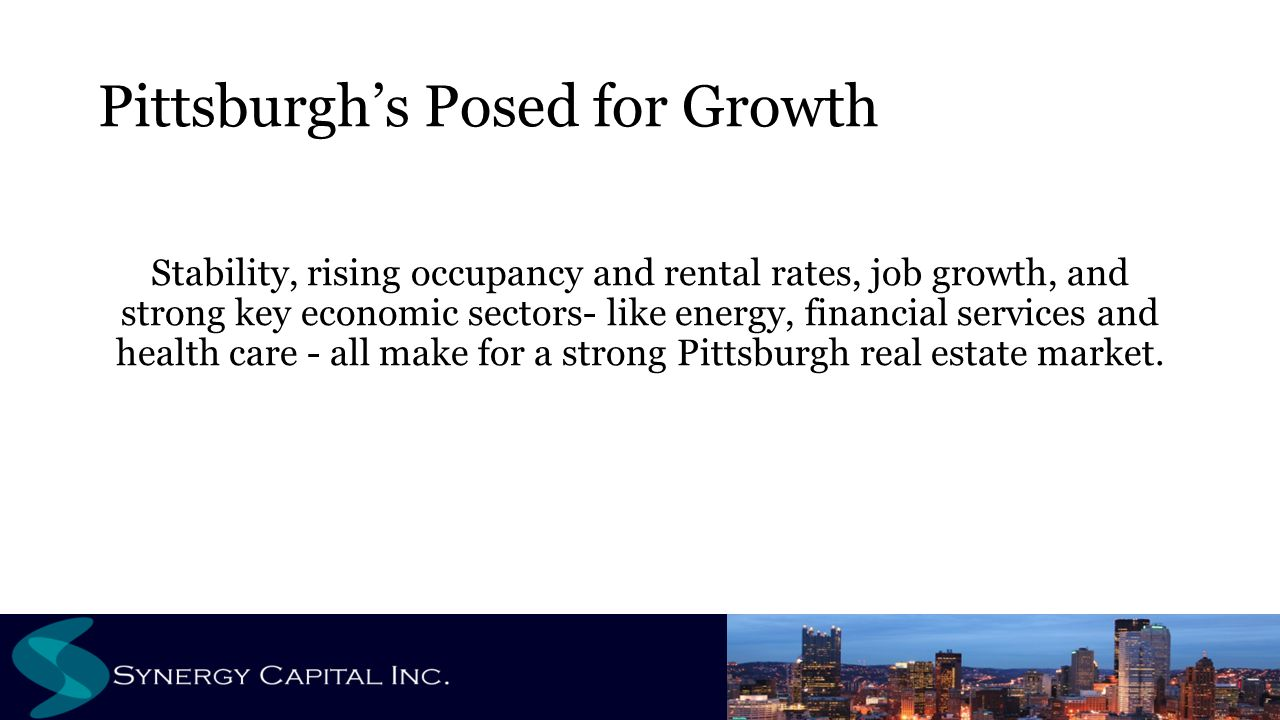 Pittsburgh's Posed for Growth Stability, rising occupancy and rental rates, job growth, and strong key economic sectors- like energy, financial services and health care - all make for a strong Pittsburgh real estate market.