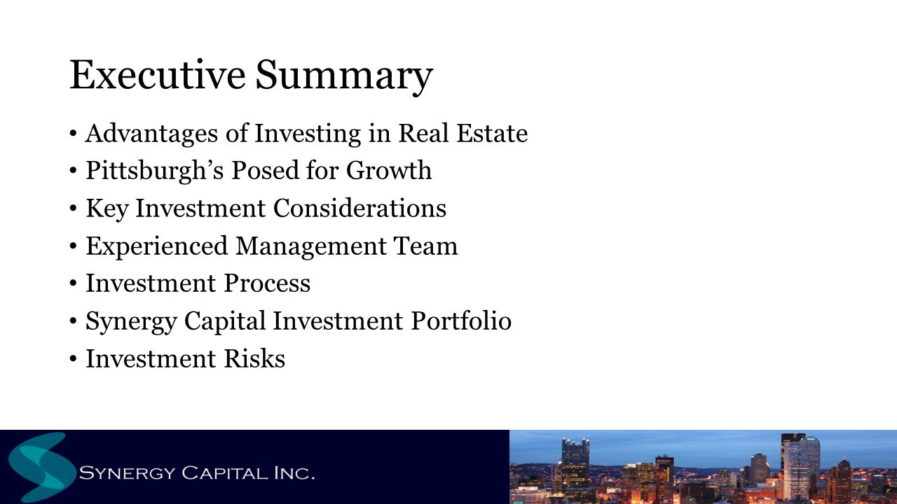 Executive Summary Advantages of Investing in Real Estate Pittsburgh's Posed for Growth Key Investment Considerations Experienced Management Team Investment Process Synergy Capital Investment Portfolio Investment Risks