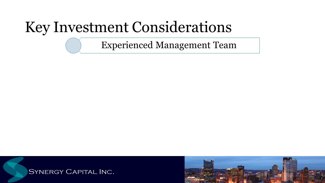 Key Investment Considerations Experienced Management Team Value Added Strategy Unique Deal Flow Capital Preservation Risk Mitigation Alignment of Interests