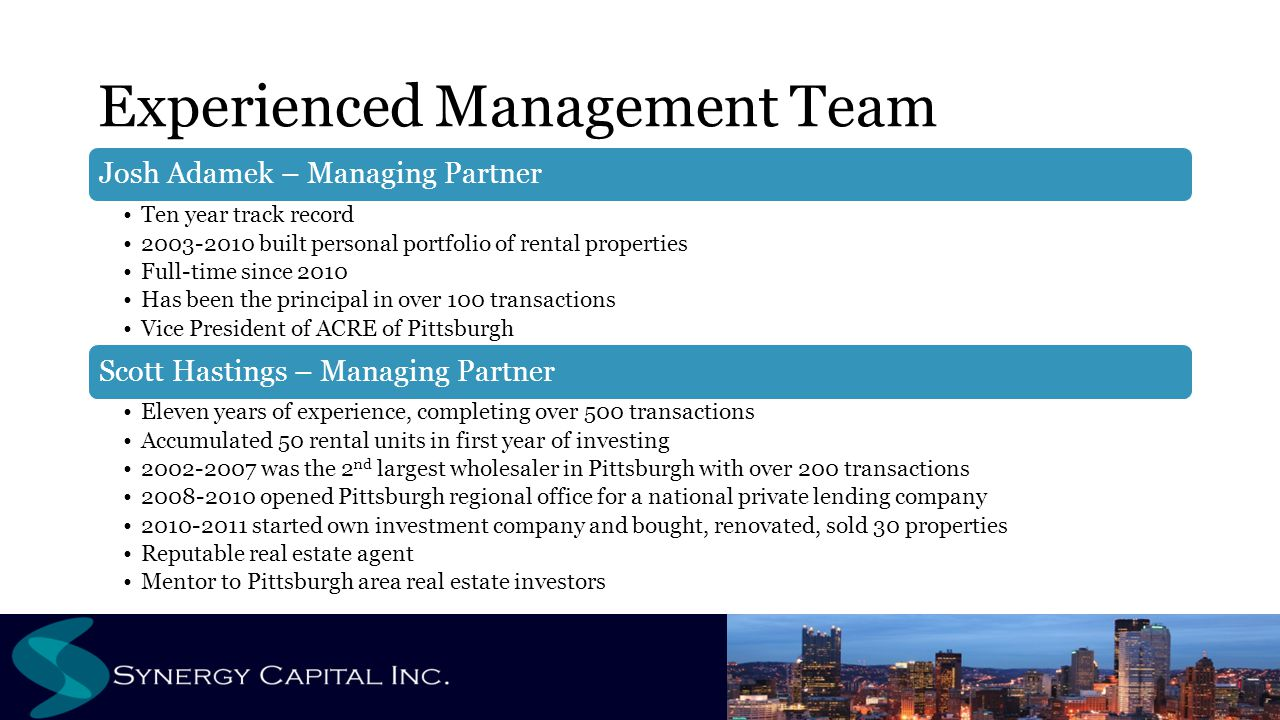 Experienced Management Team Josh Adamek – Managing Partner Ten year track record 2003-2010 built personal portfolio of rental properties Full-time since 2010 Has been the principal in over 100 transactions Vice President of ACRE of Pittsburgh Scott Hastings – Managing Partner Eleven years of experience, completing over 500 transactions Accumulated 50 rental units in first year of investing 2002-2007 was the 2 nd largest wholesaler in Pittsburgh with over 200 transactions 2008-2010 opened Pittsburgh regional office for a national private lending company 2010-2011 started own investment company and bought, renovated, sold 30 properties Reputable real estate agent Mentor to Pittsburgh area real estate investors