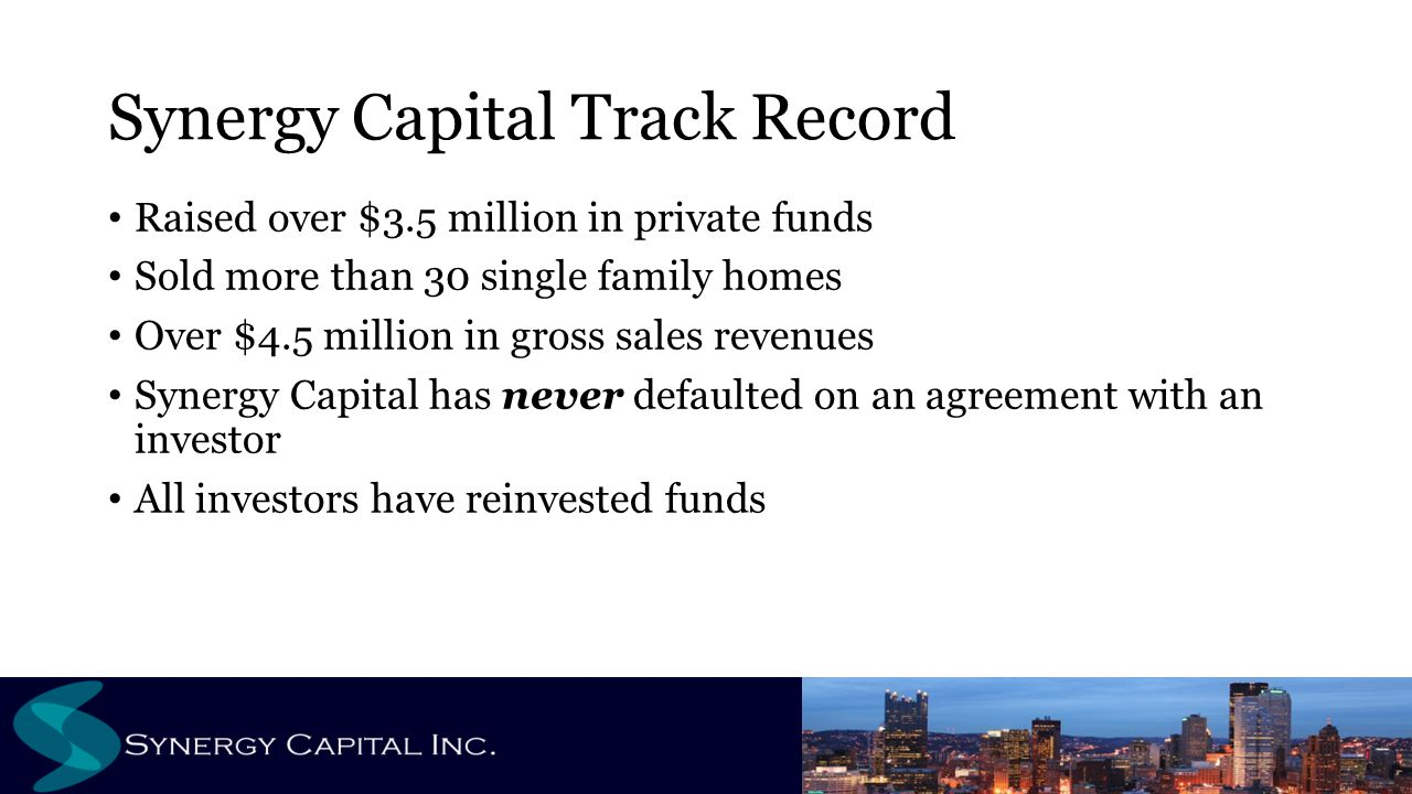 Synergy Capital Track Record Raised over $3.5 million in private funds Sold more than 30 single family homes Over $4.5 million in gross sales revenues