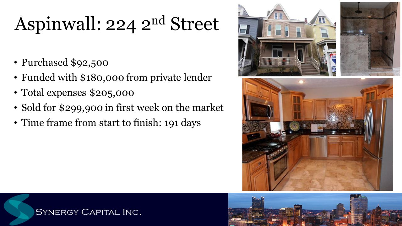 Purchased $92,500 Funded with $180,000 from private lender Total expenses $205,000 Sold for $299,900 in first week on the market Time frame from start to finish: 191 days Aspinwall: 224 2 nd Street