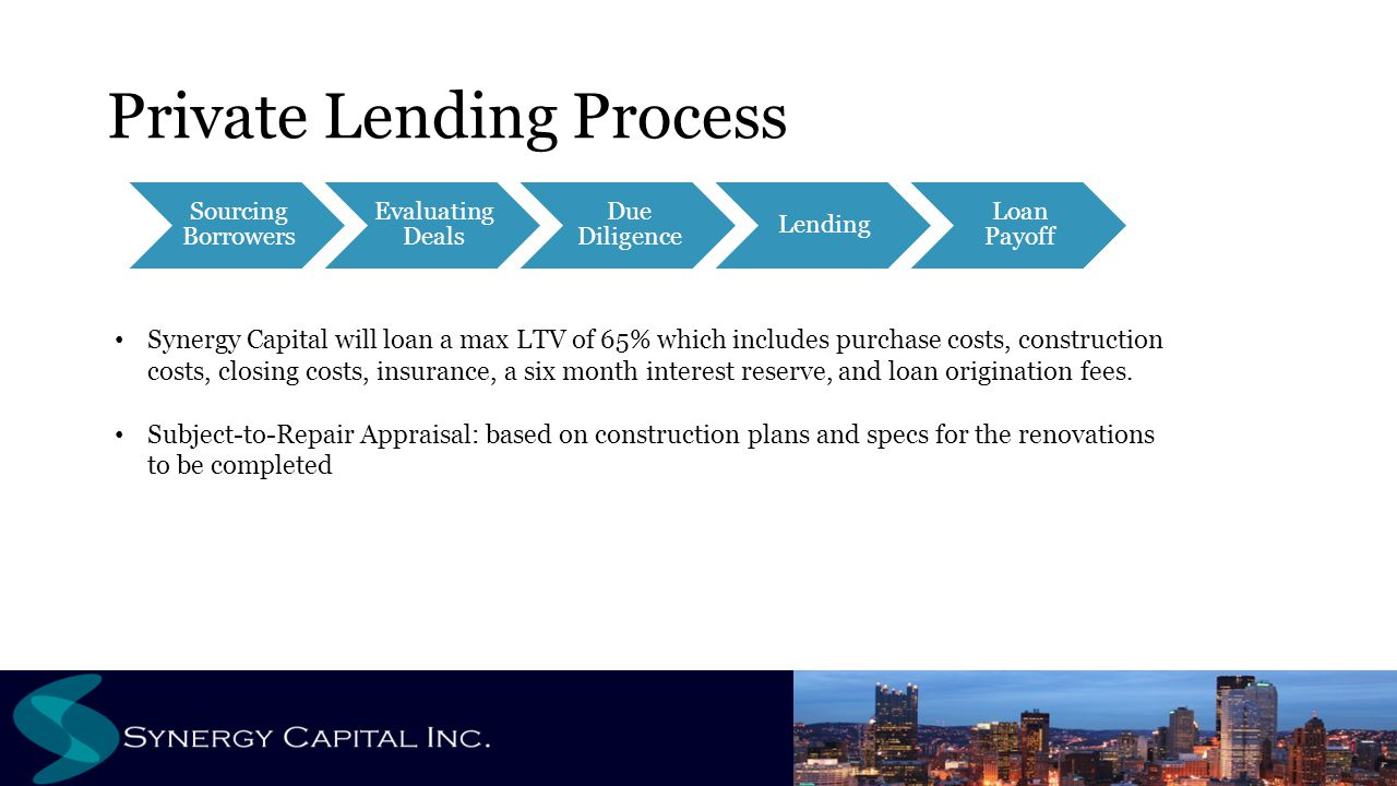 Private Lending Process Sourcing Borrowers Evaluating Deals Due Diligence Lending Loan Payoff Synergy Capital will loan a max LTV of 65% which include
