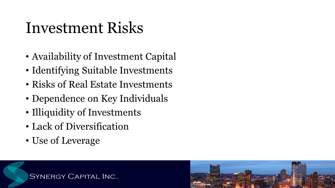 Investment Risks Availability of Investment Capital Identifying Suitable Investments Risks of Real Estate Investments Dependence on Key Individuals Illiquidity of Investments Lack of Diversification Use of Leverage